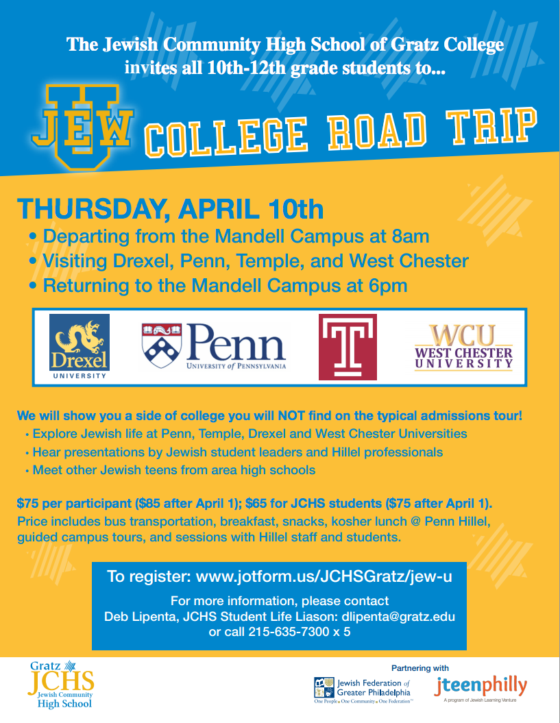 The Jewish Community High School of Gratz College invites all 10th-12th grade students to... THURSDAY, APRIL 10th  • Departing from the Mandell Campus at 8am  • Visiting Drexel, Penn, Temple, and West Chester  • Returning to the Mandell Campus at 6pm We will show you a side of college you will NOT find on the typical admissions tour!  • Explore Jewish life at Penn, Temple, Drexel and West Chester Universities  • Hear presentations by Jewish student leaders and Hillel professionals  • Meet other Jewish teens from area high schools   $75 per participant ($85 after April 1); $65 for JCHS students ($75 after April 1). Price includes bus transportation, breakfast, snacks, kosher lunch @ Penn Hillel, guided campus tours, and sessions with Hillel staff and students. To register: www.jotform.us/JCHSGratz/jew-u For more information, please contact Deb Lipenta, JCHS Student Life Liason: dlipenta@gratz.edu  or call 215-635-7300 x 5
