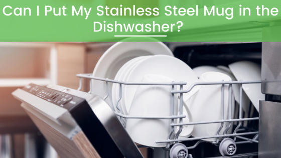 Can you put a stainless steel Yeti or Greens Steel travel mug in the dishwasher
