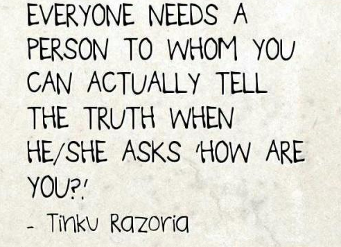 Everyone needs a person to whom you can actually tell the truth when she ask how are you?