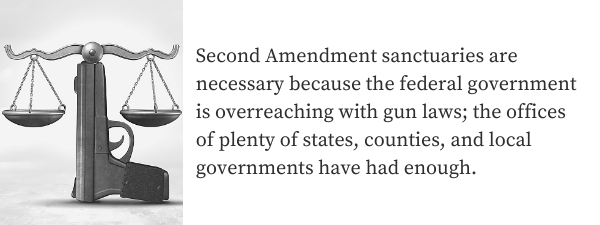 Second Amendment sanctuaries are necessary because the federal government is overreaching with gun laws; the offices of plenty of states, counties, and local governments have had enough.