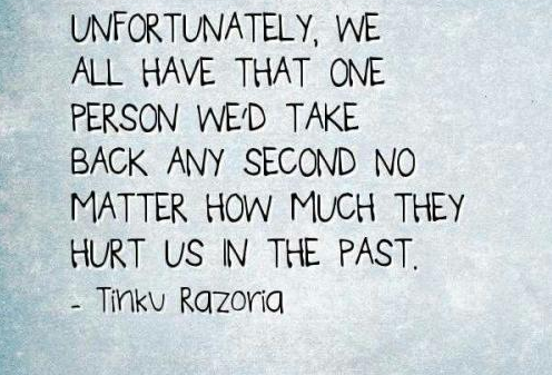 Unfortunately we all have that one person we'd take any second no matter how much they hurt us in the past.