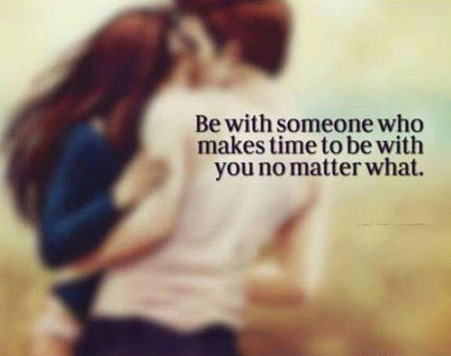 Be with someone who makes time to be with you no matter what.