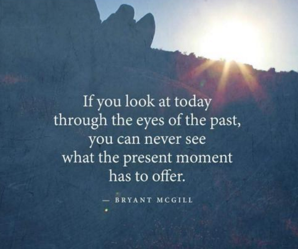 If you look at today through the eyes of the past you will never see what the present moment has to offer.