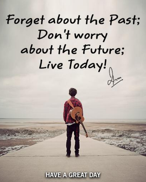 Forget about the Past; Don't worry about the Future; Live Today!