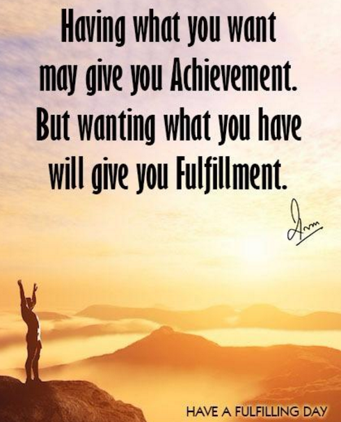 Having what you want may give you Achievement. But wanting what you have will give you Fulfillment.