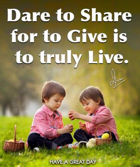 Dare to share for to Give is to truly Live.
