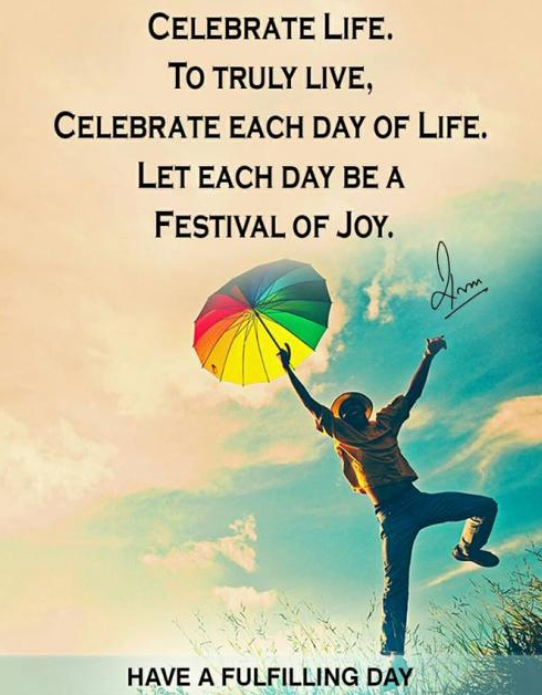 Celebrate Life. To truly live, Celebrate each day of Life. Let each day be a Festival of Joy.