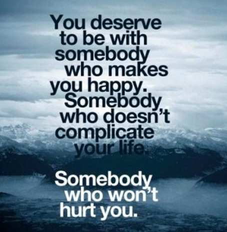 You deserve to be with somebody who makes you happy. Somebody who doesn't complicate your life. Somebody who won't hurt you.