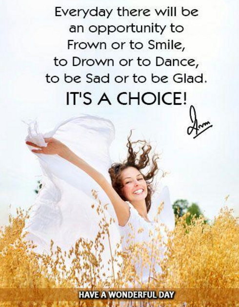 Everyday there will be an opportunity to Frown or to Smile, to Drown or to Dance, to be Sad or to be Glad. It's a Choice!