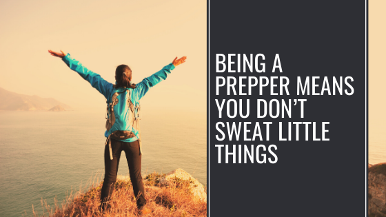 Being a Prepper Means You Don't Sweat Little Things
