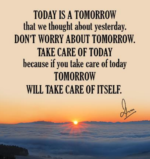 Today is a tomorrow that we thought about yesterday. Don't worry about tomorrow. Take care of today because if you take care of today tomorrow will take care of itself.