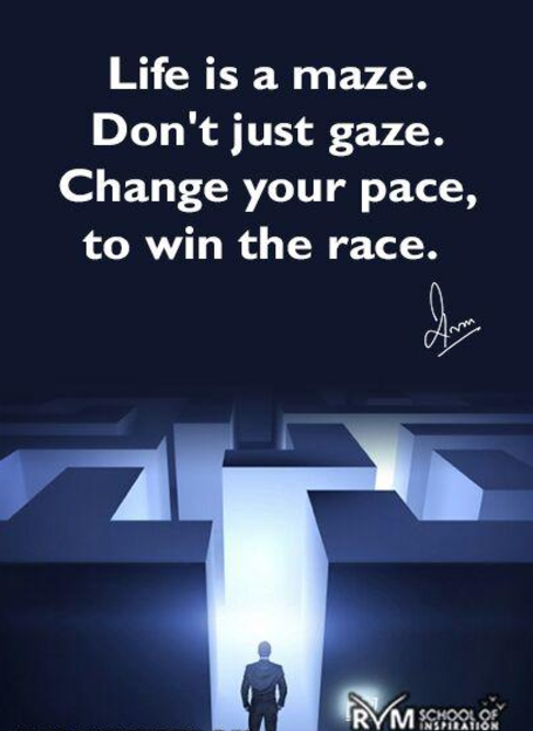Life is a maze. Don't just gaze. Change your pace, to win the race.