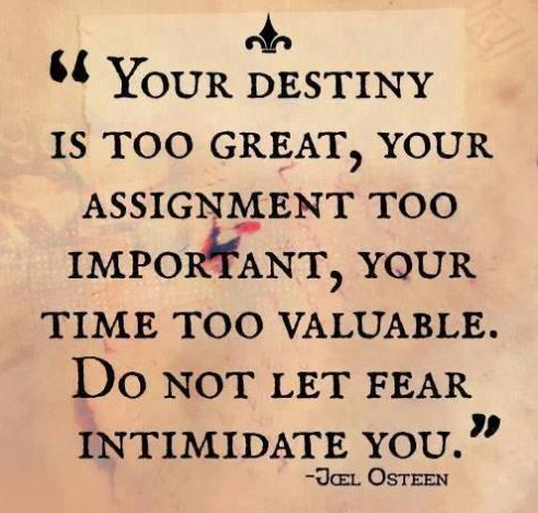 Your destiny is too great, your assignment too important, your time too valuable. Do not let fear intimidate you.