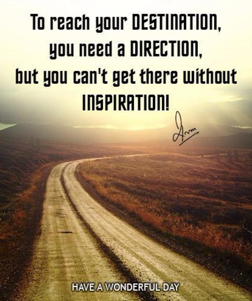 To reach your Destination, you need a Direction, but you can't get there without Inspiration!