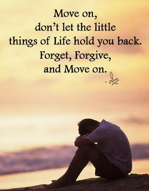 Move on, don't let the little things of Life hold you back. Forget, Forgive, and Move on.