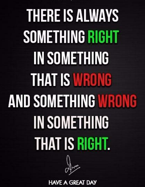 There is always something Right in something that is Wrong and something Wrong in something that is Right.