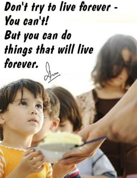 Don't try to live forever - You can't! But you can do things that will live forever.
